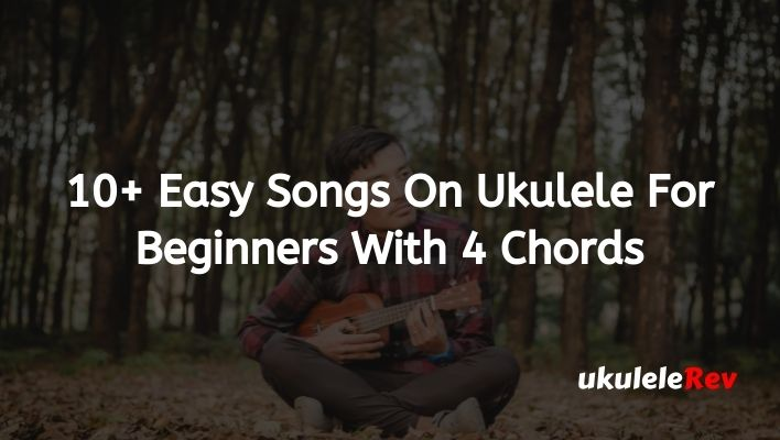 10+ Easy Songs On Ukulele For Beginners With 4 Chords